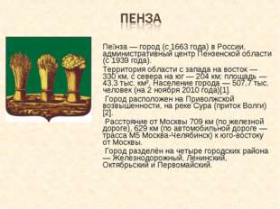 Пе́нза — город (c 1663 года) в России, административный центр Пензенской обл