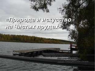 «Природа и искусство на Чистых прудах» Виртуальная экскурсия Автор: Кондратье