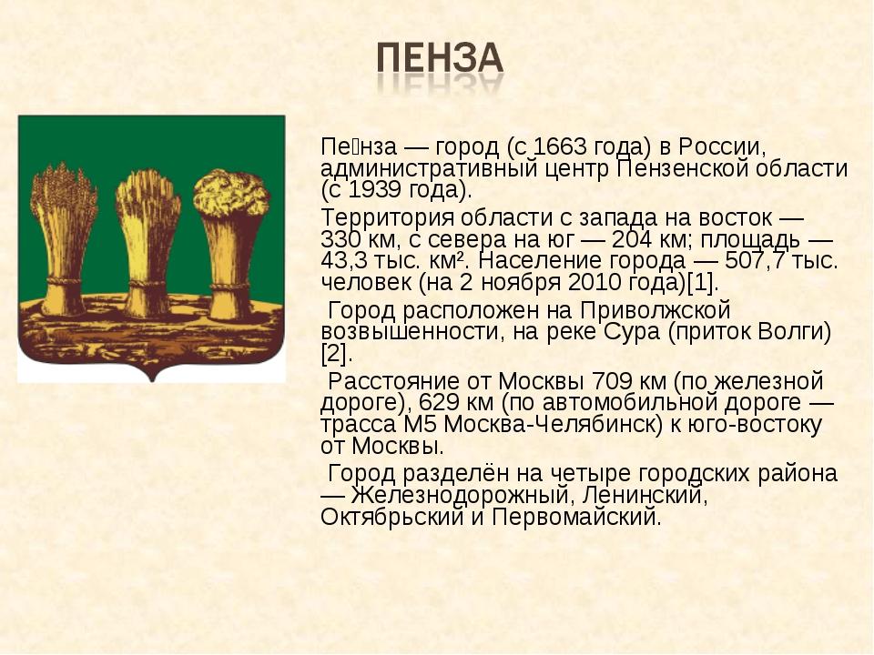 Пе́нза — город (c 1663 года) в России, административный центр Пензенской обл...