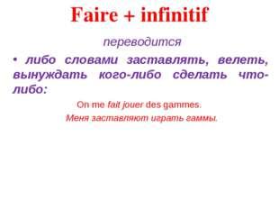 Faire + infinitif переводится либо словами заставлять, велеть, вынуждать ког