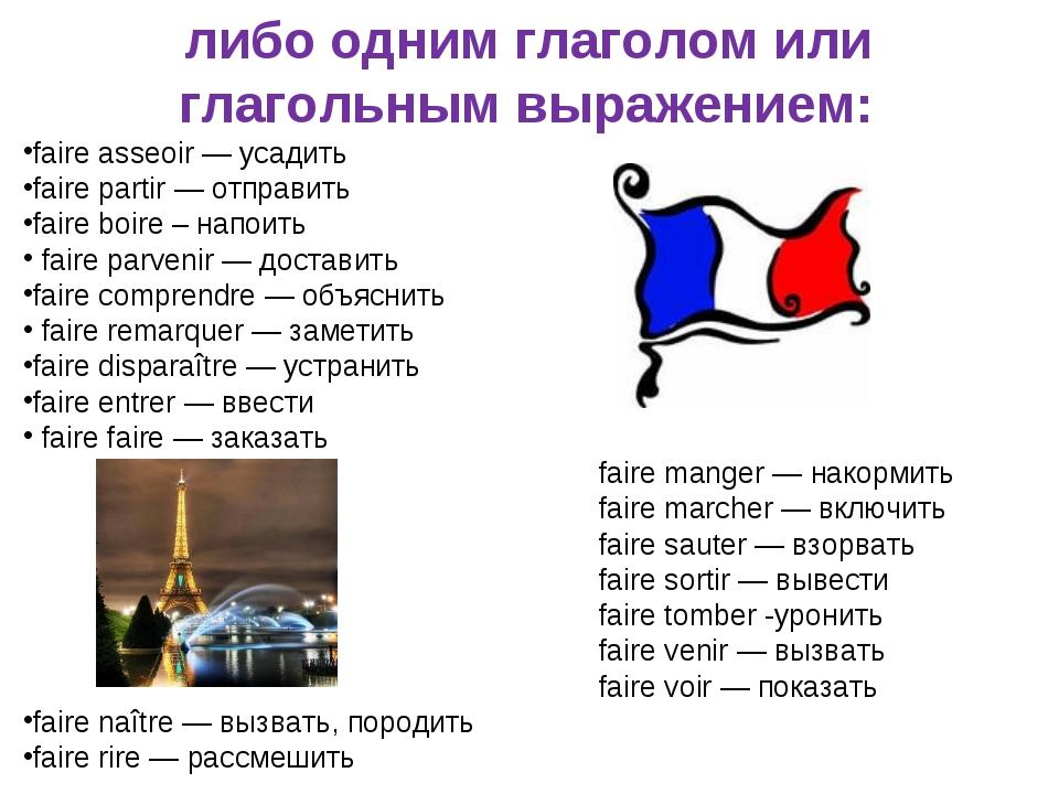либо одним глаголом или глагольным выражением: faire asseoir —усадить faire...