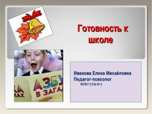 Готовность к школе Иванова Елена Михайловна Педагог-психолог МОБУ СОШ № 2