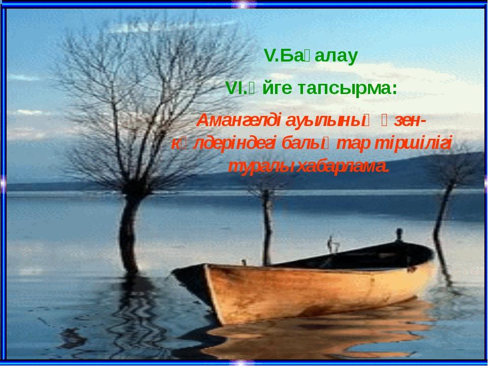V.Бағалау VI.Үйге тапсырма: Амангелді ауылының өзен-көлдеріндегі балықтар тір...