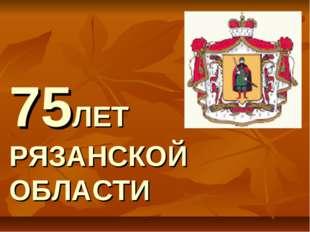 75ЛЕТ РЯЗАНСКОЙ ОБЛАСТИ