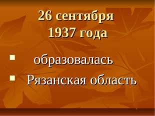 26 сентября 1937 года образовалась Рязанская область