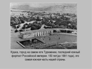 Кушка, город на самом юге Туркмении, последний южный форпост Российской импер