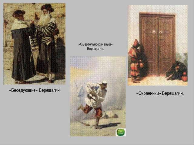 «Беседующие» Верещагин. «Смертельно раненый» Верещагин. «Охранники» Верещагин.