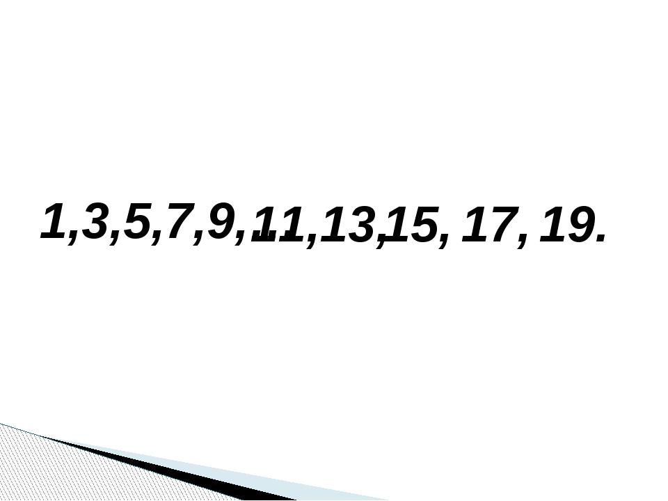 1,3,5,7,9,… 11, 13, 15, 17, 19.