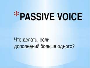 Что делать, если дополнений больше одного? PASSIVE VOICE