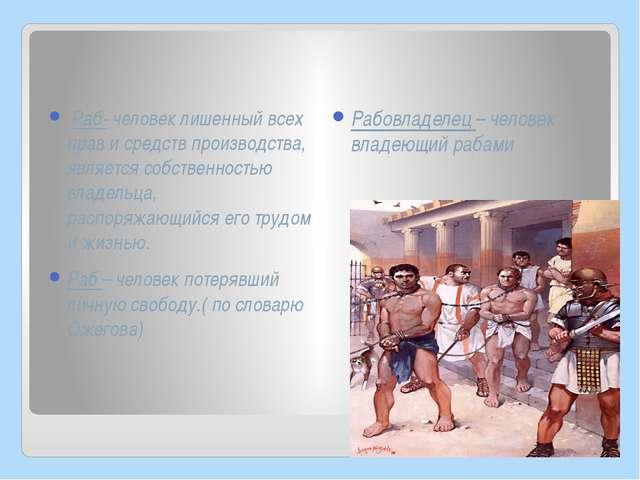 Раб- человек лишенный всех прав и средств производства, является собственнос...