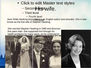His wife. Jane Wilde Hawking (born 1944) is an English author and educator. S