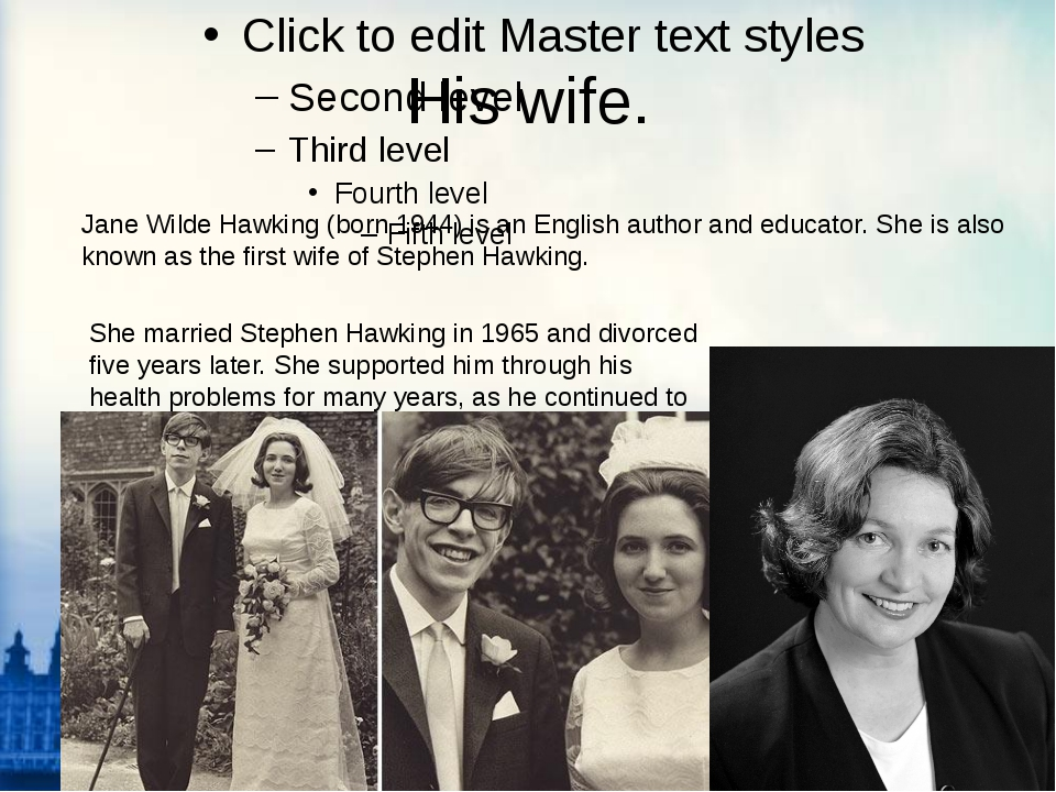 His wife. Jane Wilde Hawking (born 1944) is an English author and educator. S...