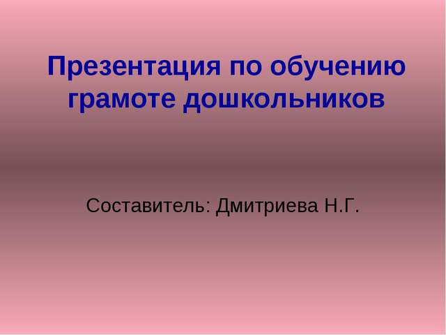Презентация по обучению грамоте дошкольников Составитель: Дмитриева Н.Г.