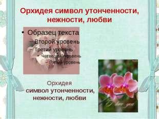Орхидея символ утонченности, нежности, любви Орхидея символ утонченности, неж