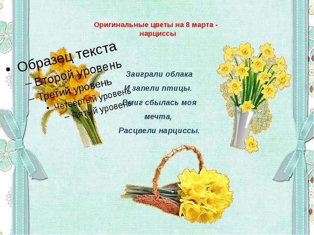 Оригинальные цветы на 8 марта - нарциссы Заиграли облака И запели птицы. Вми...