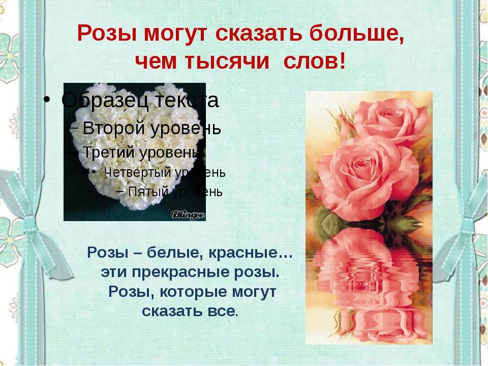 Розы могут сказать больше, чем тысячи слов! Розы – белые, красные… эти прекра...