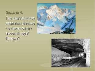 Задача 4. Где атмосферное давление меньше - в шахте или на высокой горе? Поче