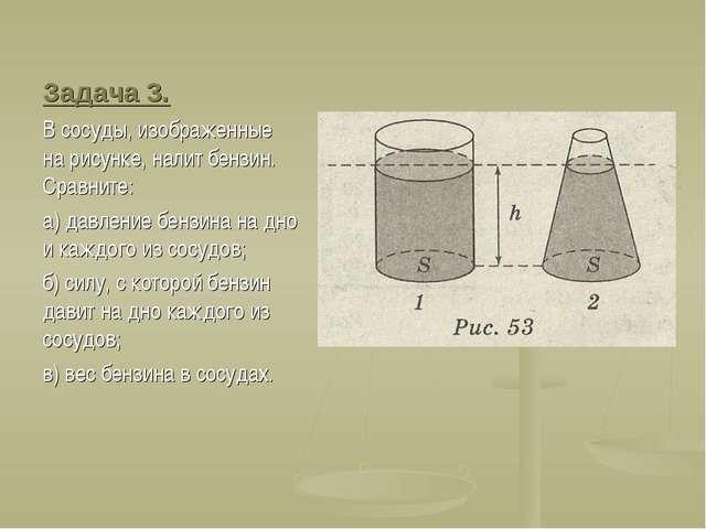 Задача 3. В сосуды, изображенные на рисунке, налит бензин. Сравните: а) давле...