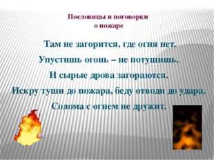 Пословицы и поговорки о пожаре Там не загорится, где огня нет. Упустишь огонь