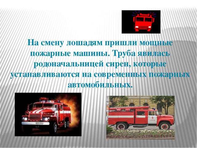 На смену лошадям пришли мощные пожарные машины. Труба явилась родоначальнице...