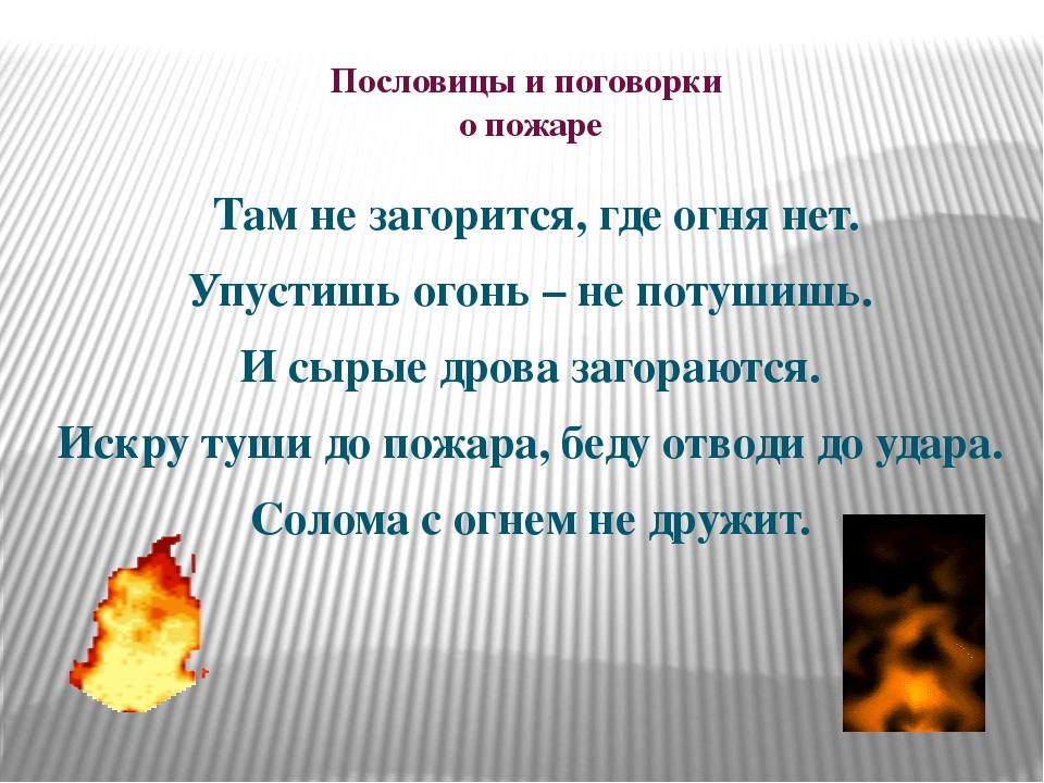 Пословицы и поговорки о пожаре Там не загорится, где огня нет. Упустишь огонь...