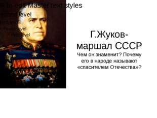 Г.Жуков-маршал СССР Чем он знаменит? Почему его в народе называют «спасителем