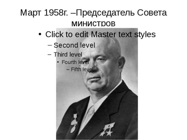 Март 1958г. –Председатель Совета министров