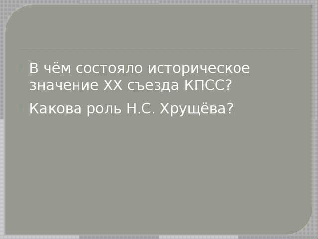 В чём состояло историческое значение XX съезда КПСС? Какова роль Н.С. Хрущёва?