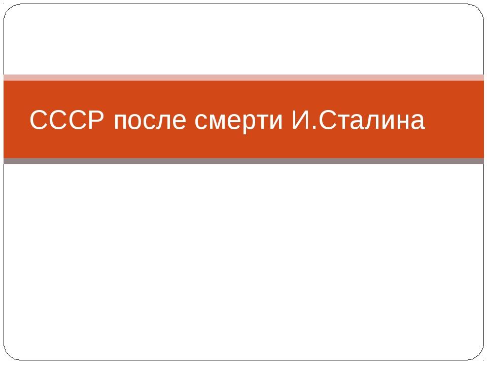 СССР после смерти И.Сталина