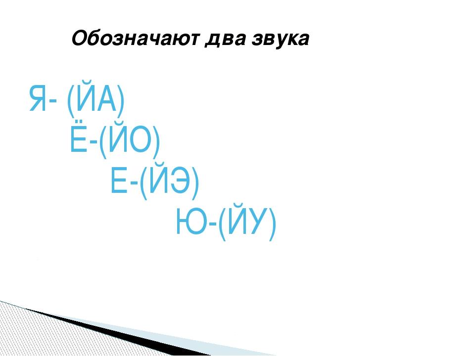 Обозначают два звука Я- (ЙА) Ё-(ЙО) Е-(ЙЭ) Ю-(ЙУ)