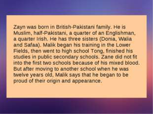 Zayn was born in British-Pakistani family. He is Muslim, half-Pakistani, a qu