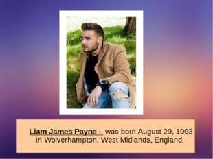Liam James Payne - was born August 29, 1993 in Wolverhampton, West Midlands,