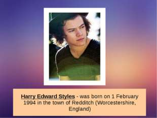 Harry Edward Styles - was born on 1 February 1994 in the town of Redditch (Wo