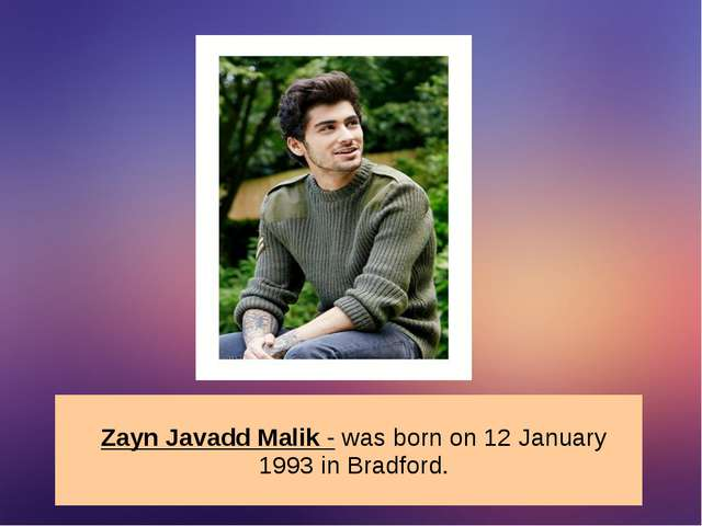 Zayn Javadd Malik - was born on 12 January 1993 in Bradford.