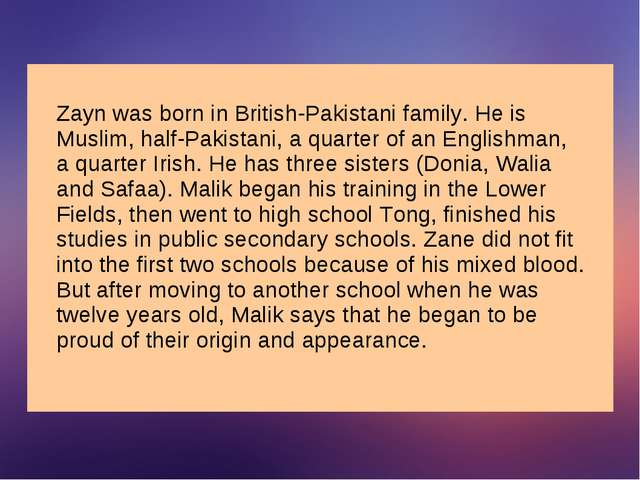 Zayn was born in British-Pakistani family. He is Muslim, half-Pakistani, a qu...