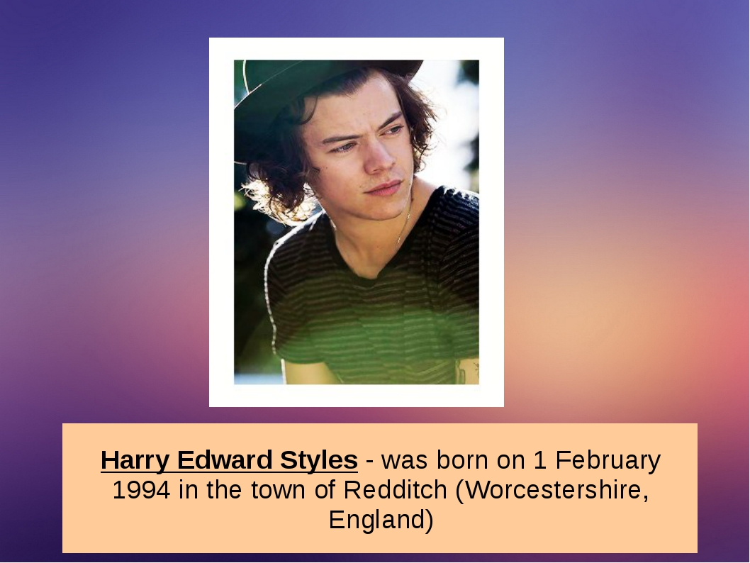 Harry Edward Styles - was born on 1 February 1994 in the town of Redditch (Wo...