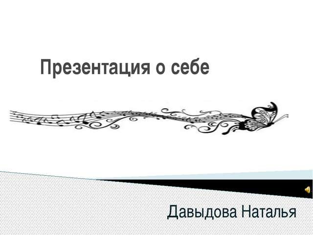 Презентация о себе Давыдова Наталья