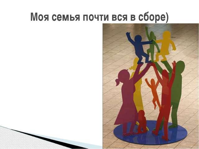 Моя семья почти вся в сборе)