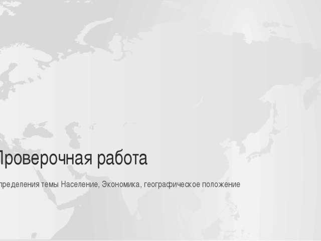 Проверочная работа Определения темы Население, Экономика, географическое поло...