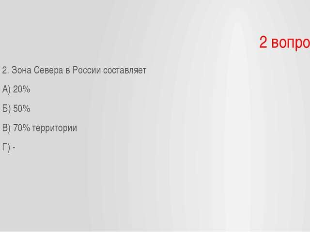 2 вопрос 2. Зона Севера в России составляет А) 20% Б) 50% В) 70% территории Г...