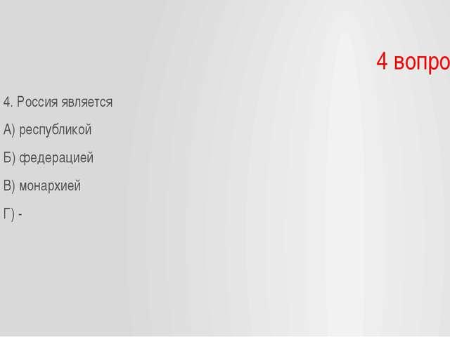 4 вопрос 4. Россия является А) республикой Б) федерацией В) монархией Г) -