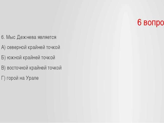 6 вопрос 6. Мыс Дежнева является А) северной крайней точкой Б) южной крайней...