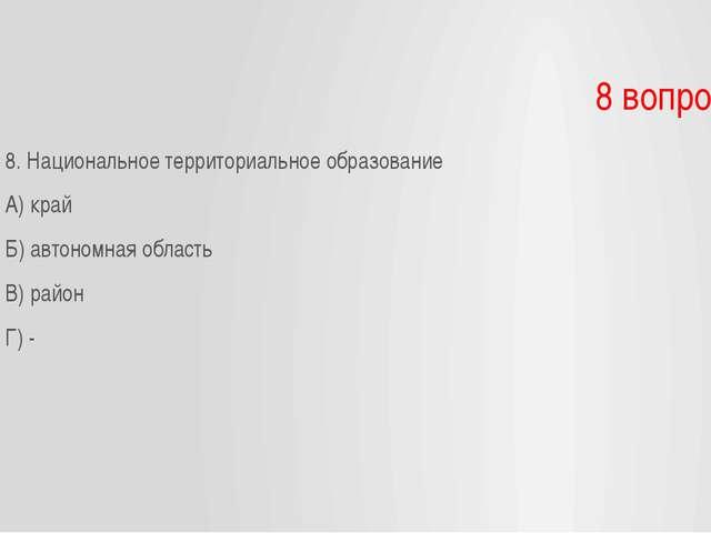 8 вопрос 8. Национальное территориальное образование А) край Б) автономная об...