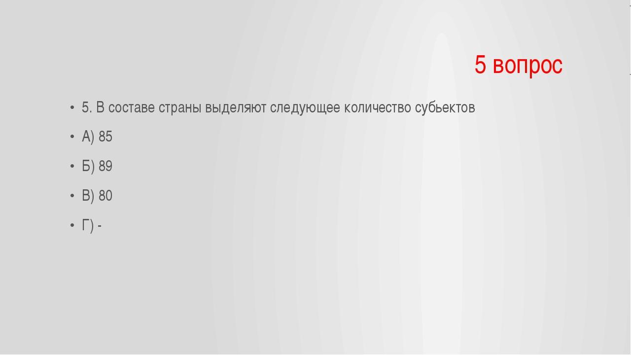 5 вопрос 5. В составе страны выделяют следующее количество субьектов А) 85 Б)...