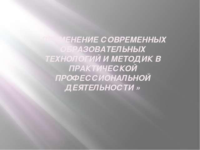 «ПРИМЕНЕНИЕ СОВРЕМЕННЫХ ОБРАЗОВАТЕЛЬНЫХ ТЕХНОЛОГИЙ И МЕТОДИК В ПРАКТИЧЕСКОЙ П...