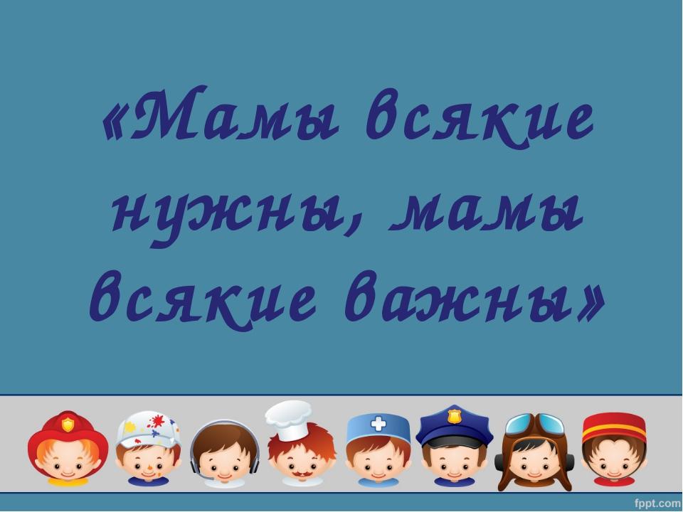 «Мамы всякие нужны, мамы всякие важны»
