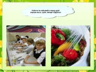 Ребята! Не забывайте перед едой хорошо мыть руки, овощи и фрукты!