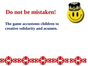 Do not be mistaken! The game accustoms children to creative solidarity and ac