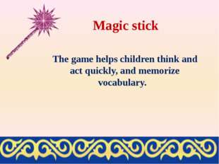 Magic stick The game helps children think and act quickly, and memorize vocab