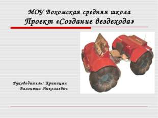 МОУ Вохомская средняя школа Проект «Создание вездехода»  Руководитель: Крин